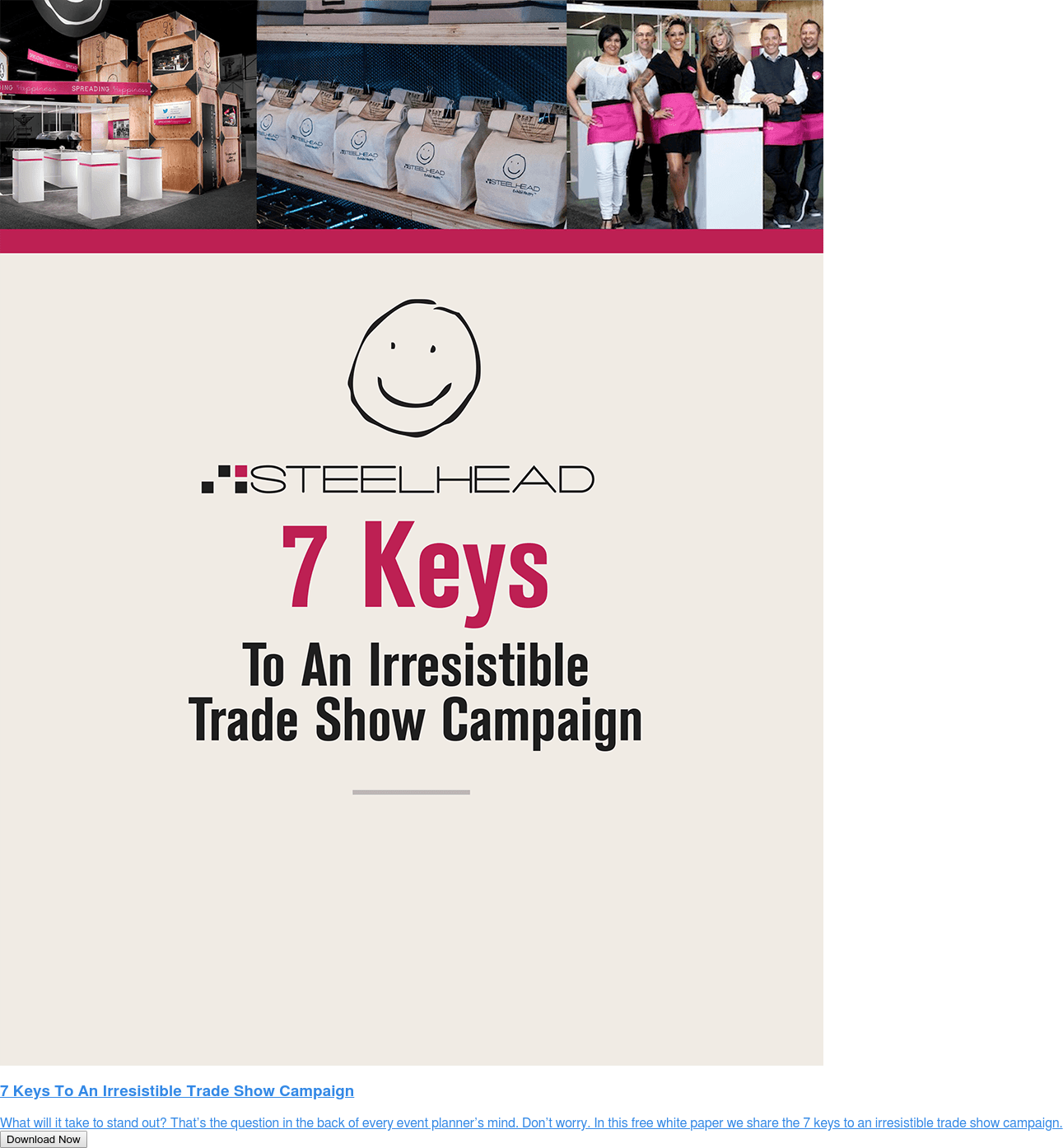 7 Keys To An Irresistible Trade Show Campaign  What will it take to stand out? That's the question in the back of every event  planner's mind. Don't worry. In this free white paper we share the 7 keys to an  irresistible trade show campaign. Download Now