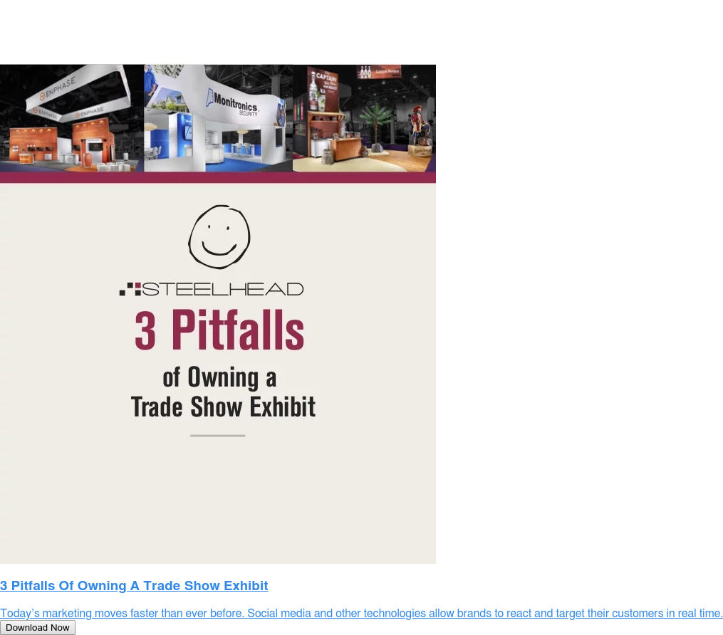 3 Pitfalls Of Owning A Trade Show Exhibit  Today's marketing moves faster than ever before. Social media and other  technologies allow brands to react and target their customers in real time. Download Now